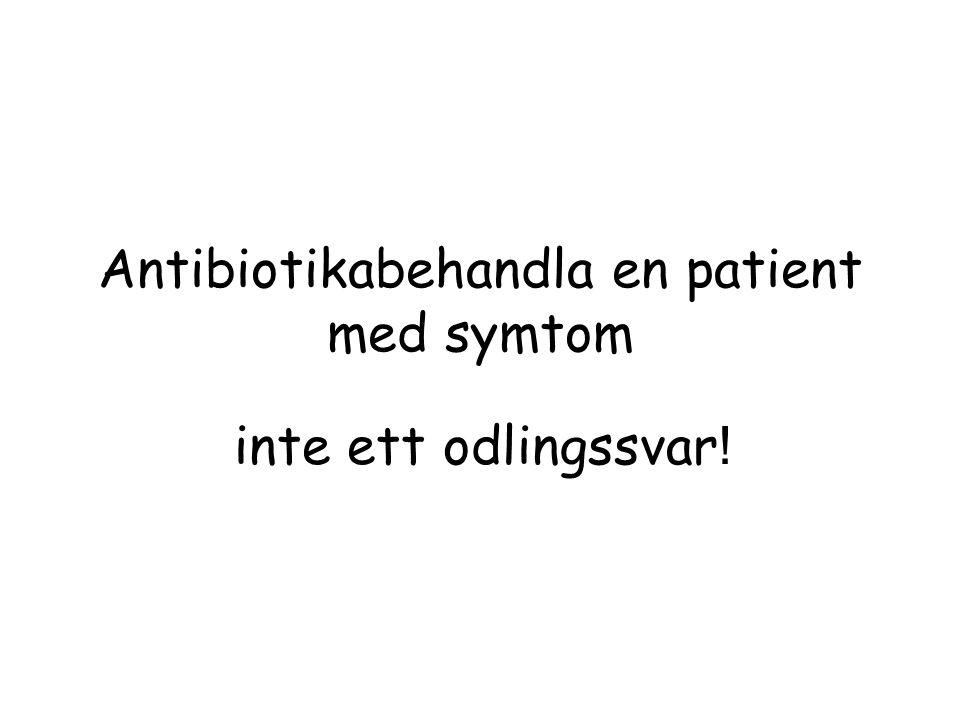 Antibiotikabehandla en patient med symtom inte ett odlingssvar !