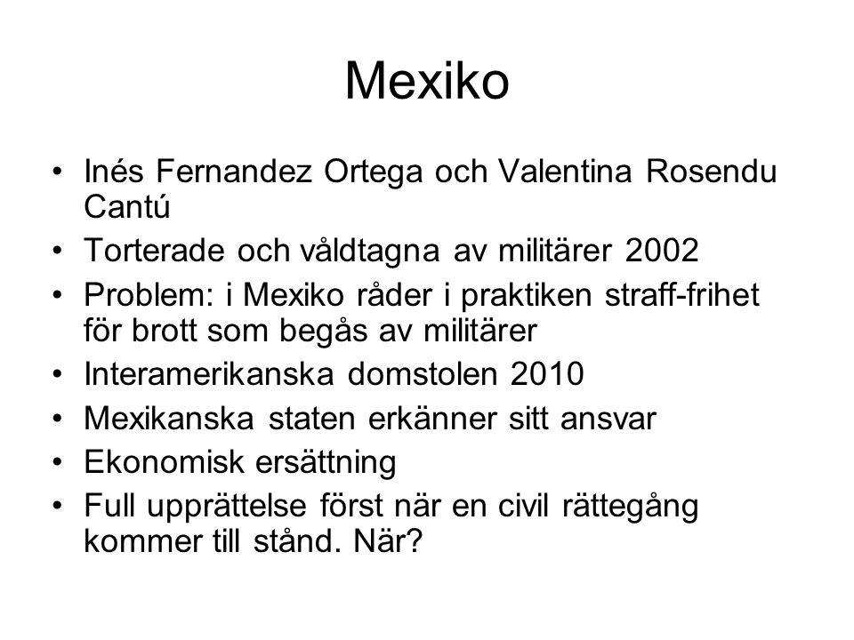 Mexiko Inés Fernandez Ortega och Valentina Rosendu Cantú Torterade och våldtagna av militärer 2002 Problem: i Mexiko råder i praktiken straff-frihet för brott som begås av militärer Interamerikanska domstolen 2010 Mexikanska staten erkänner sitt ansvar Ekonomisk ersättning Full upprättelse först när en civil rättegång kommer till stånd.
