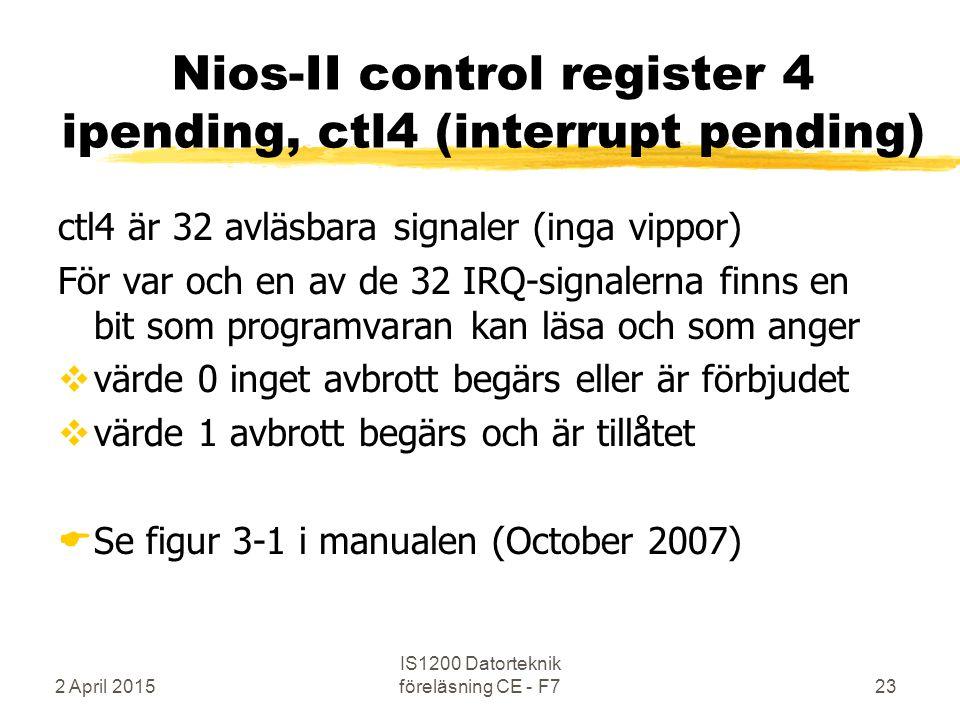 2 April 2015 IS1200 Datorteknik föreläsning CE - F723 Nios-II control register 4 ipending, ctl4 (interrupt pending) ctl4 är 32 avläsbara signaler (inga vippor) För var och en av de 32 IRQ-signalerna finns en bit som programvaran kan läsa och som anger  värde 0 inget avbrott begärs eller är förbjudet  värde 1 avbrott begärs och är tillåtet  Se figur 3-1 i manualen (October 2007)