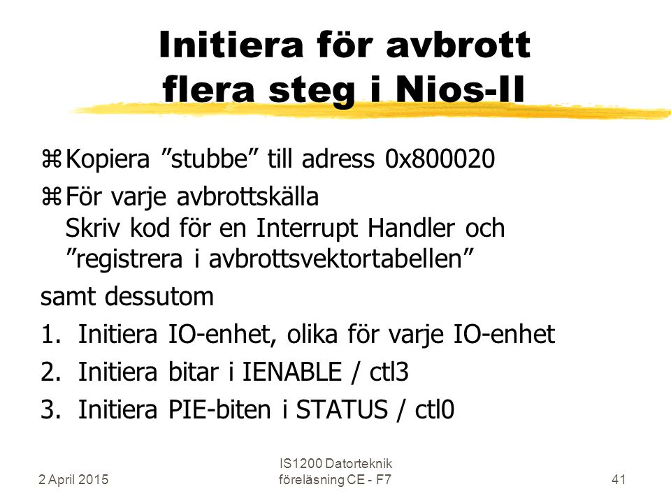 2 April 2015 IS1200 Datorteknik föreläsning CE - F741 Initiera för avbrott flera steg i Nios-II zKopiera stubbe till adress 0x800020 zFör varje avbrottskälla Skriv kod för en Interrupt Handler och registrera i avbrottsvektortabellen samt dessutom 1.Initiera IO-enhet, olika för varje IO-enhet 2.Initiera bitar i IENABLE / ctl3 3.Initiera PIE-biten i STATUS / ctl0