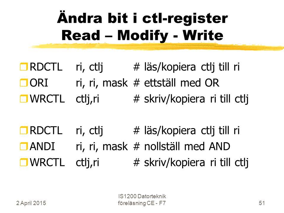 2 April 2015 IS1200 Datorteknik föreläsning CE - F751 Ändra bit i ctl-register Read – Modify - Write rRDCTL ri, ctlj# läs/kopiera ctlj till ri rORIri, ri, mask# ettställ med OR rWRCTLctlj,ri # skriv/kopiera ri till ctlj rRDCTL ri, ctlj# läs/kopiera ctlj till ri rANDIri, ri, mask# nollställ med AND rWRCTLctlj,ri # skriv/kopiera ri till ctlj