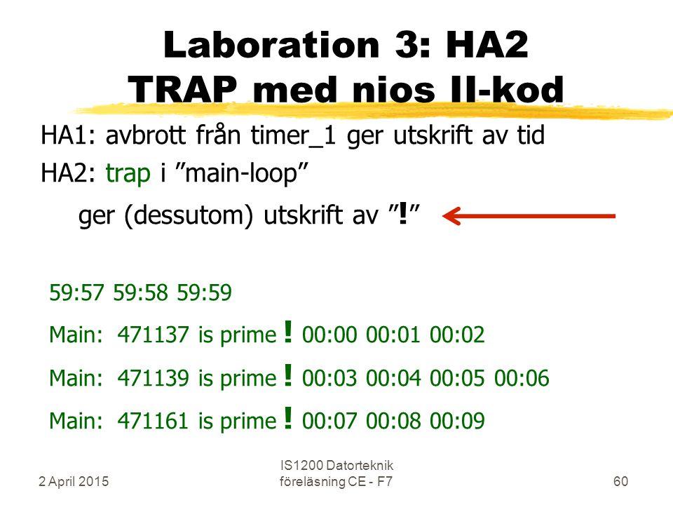 2 April 2015 IS1200 Datorteknik föreläsning CE - F760 Laboration 3: HA2 TRAP med nios II-kod HA1: avbrott från timer_1 ger utskrift av tid HA2: trap i main-loop ger (dessutom) utskrift av .