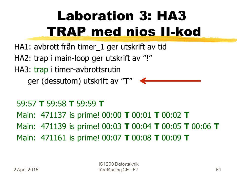 2 April 2015 IS1200 Datorteknik föreläsning CE - F761 Laboration 3: HA3 TRAP med nios II-kod HA1: avbrott från timer_1 ger utskrift av tid HA2: trap i main-loop ger utskrift av ! HA3: trap i timer-avbrottsrutin ger (dessutom) utskrift av T 59:57 T 59:58 T 59:59 T Main: 471137 is prime.