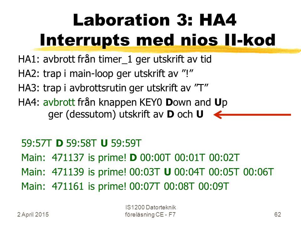 2 April 2015 IS1200 Datorteknik föreläsning CE - F762 Laboration 3: HA4 Interrupts med nios II-kod HA1: avbrott från timer_1 ger utskrift av tid HA2: trap i main-loop ger utskrift av ! HA3: trap i avbrottsrutin ger utskrift av T HA4: avbrott från knappen KEY0 Down and Up ger (dessutom) utskrift av D och U 59:57T D 59:58T U 59:59T Main: 471137 is prime.