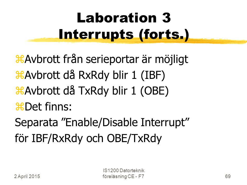 2 April 2015 IS1200 Datorteknik föreläsning CE - F769 Laboration 3 Interrupts (forts.) zAvbrott från serieportar är möjligt zAvbrott då RxRdy blir 1 (IBF) zAvbrott då TxRdy blir 1 (OBE) zDet finns: Separata Enable/Disable Interrupt för IBF/RxRdy och OBE/TxRdy