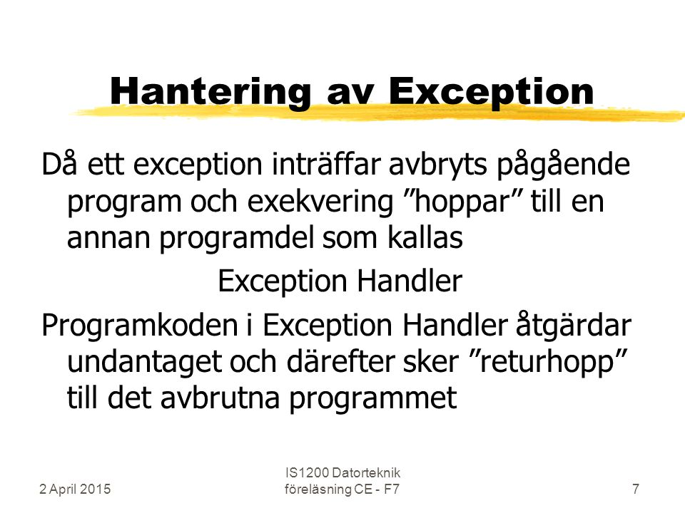 Hantering av Exception Då ett exception inträffar avbryts pågående program och exekvering hoppar till en annan programdel som kallas Exception Handler Programkoden i Exception Handler åtgärdar undantaget och därefter sker returhopp till det avbrutna programmet 2 April 2015 IS1200 Datorteknik föreläsning CE - F77