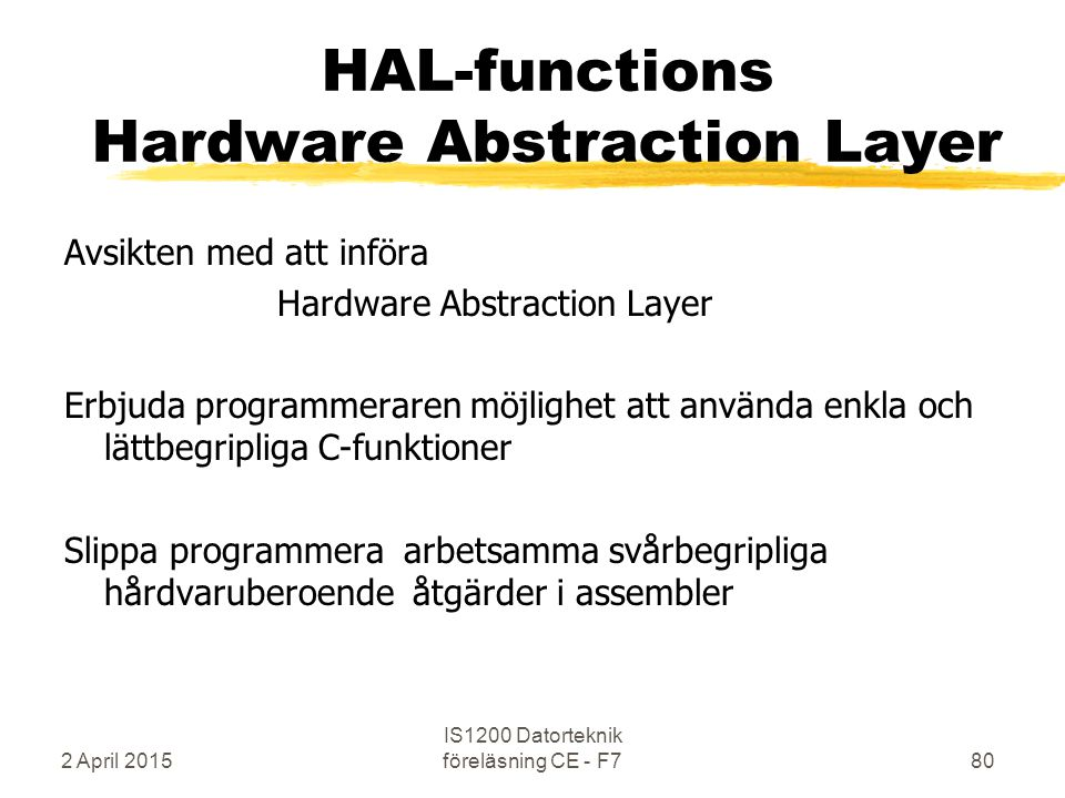 2 April 2015 IS1200 Datorteknik föreläsning CE - F780 HAL-functions Hardware Abstraction Layer Avsikten med att införa Hardware Abstraction Layer Erbj