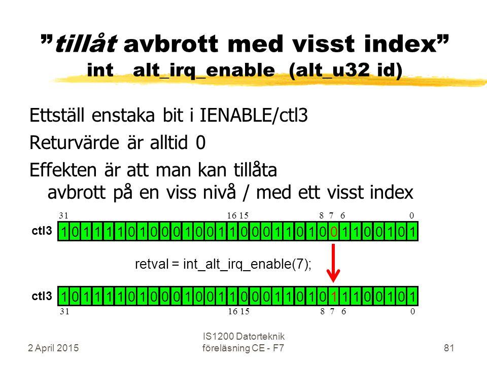 Ettställ enstaka bit i IENABLE/ctl3 Returvärde är alltid 0 Effekten är att man kan tillåta avbrott på en viss nivå / med ett visst index 2 April 2015 IS1200 Datorteknik föreläsning CE - F781 tillåt avbrott med visst index int alt_irq_enable (alt_u32 id) 1 0 1 1 1 1 0 1 0 0 0 1 0 0 1 1 0 0 0 1 1 0 1 0 0 1 1 0 0 1 0 1 1 0 1 1 1 1 0 1 0 0 0 1 0 0 1 1 0 0 0 1 1 0 1 0 1 1 1 0 0 1 0 1 retval = int_alt_irq_enable(7); 31 16 15 8 7 6 0 ctl3