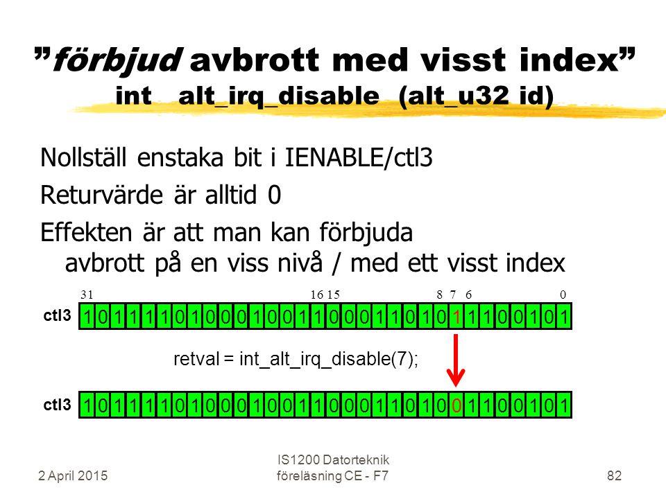 2 April 2015 IS1200 Datorteknik föreläsning CE - F782 förbjud avbrott med visst index int alt_irq_disable (alt_u32 id) Nollställ enstaka bit i IENABLE/ctl3 Returvärde är alltid 0 Effekten är att man kan förbjuda avbrott på en viss nivå / med ett visst index 1 0 1 1 1 1 0 1 0 0 0 1 0 0 1 1 0 0 0 1 1 0 1 0 1 1 1 0 0 1 0 1 1 0 1 1 1 1 0 1 0 0 0 1 0 0 1 1 0 0 0 1 1 0 1 0 0 1 1 0 0 1 0 1 retval = int_alt_irq_disable(7); 31 16 15 8 7 6 0 ctl3