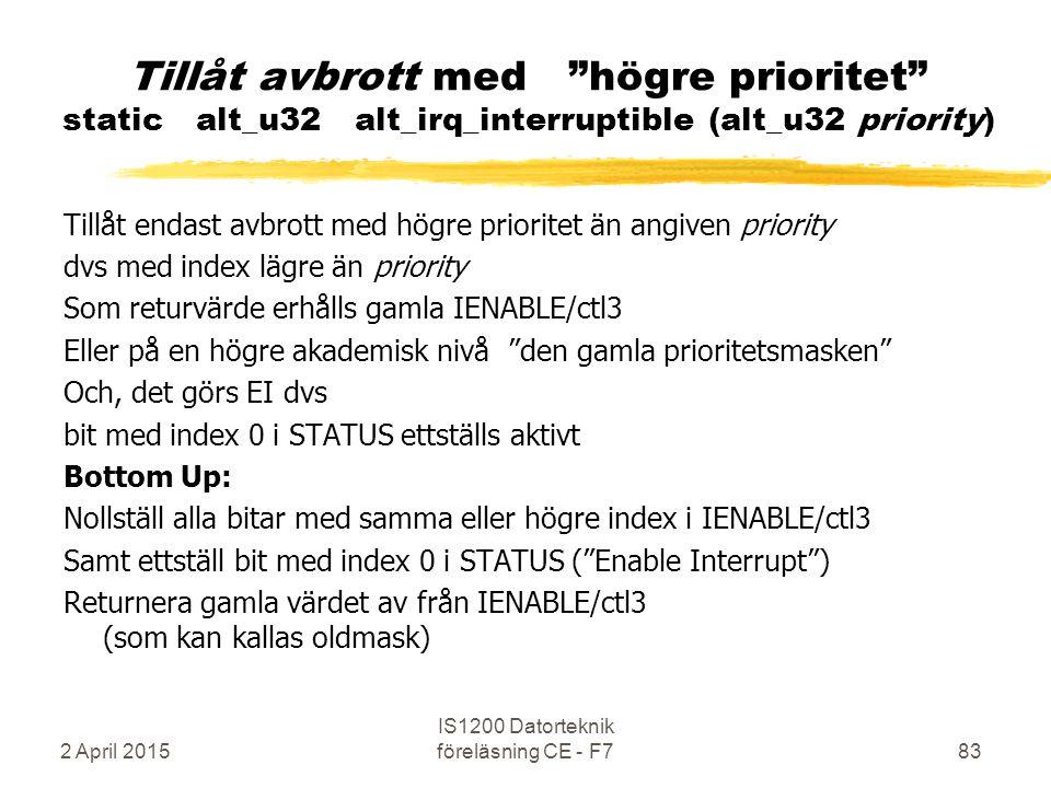 2 April 2015 IS1200 Datorteknik föreläsning CE - F783 Tillåt avbrott med högre prioritet static alt_u32 alt_irq_interruptible (alt_u32 priority) Tillåt endast avbrott med högre prioritet än angiven priority dvs med index lägre än priority Som returvärde erhålls gamla IENABLE/ctl3 Eller på en högre akademisk nivå den gamla prioritetsmasken Och, det görs EI dvs bit med index 0 i STATUS ettställs aktivt Bottom Up: Nollställ alla bitar med samma eller högre index i IENABLE/ctl3 Samt ettställ bit med index 0 i STATUS ( Enable Interrupt ) Returnera gamla värdet av från IENABLE/ctl3 (som kan kallas oldmask)