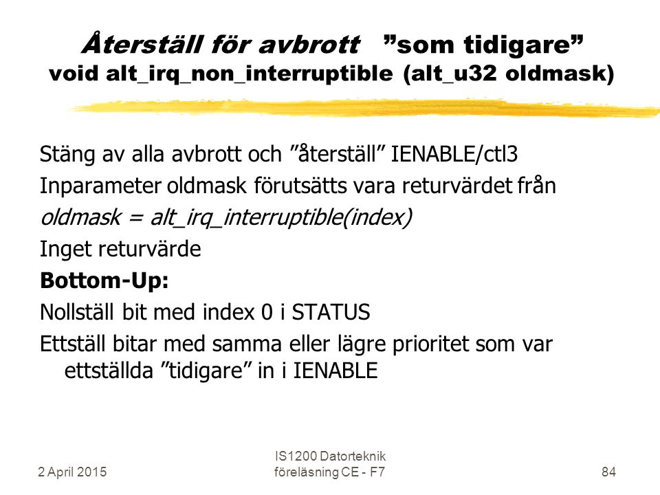 2 April 2015 IS1200 Datorteknik föreläsning CE - F784 Återställ för avbrott som tidigare void alt_irq_non_interruptible (alt_u32 oldmask) Stäng av alla avbrott och återställ IENABLE/ctl3 Inparameter oldmask förutsätts vara returvärdet från oldmask = alt_irq_interruptible(index) Inget returvärde Bottom-Up: Nollställ bit med index 0 i STATUS Ettställ bitar med samma eller lägre prioritet som var ettställda tidigare in i IENABLE