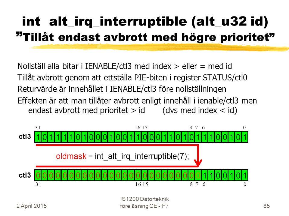 Nollställ alla bitar i IENABLE/ctl3 med index > eller = med id Tillåt avbrott genom att ettställa PIE-biten i register STATUS/ctl0 Returvärde är innehållet i IENABLE/ctl3 före nollställningen Effekten är att man tillåter avbrott enligt innehåll i ienable/ctl3 men endast avbrott med prioritet > id (dvs med index < id) 2 April 2015 IS1200 Datorteknik föreläsning CE - F785 int alt_irq_interruptible (alt_u32 id) Tillåt endast avbrott med högre prioritet 1 0 1 1 1 1 0 1 0 0 0 1 0 0 1 1 0 0 0 1 1 0 1 0 1 1 1 0 0 1 0 1 0 0 0 0 0 0 0 0 0 0 0 0 0 0 0 0 0 0 0 0 0 0 0 0 0 1 1 0 0 1 0 1 oldmask = int_alt_irq_interruptible(7); 31 16 15 8 7 6 0 ctl3