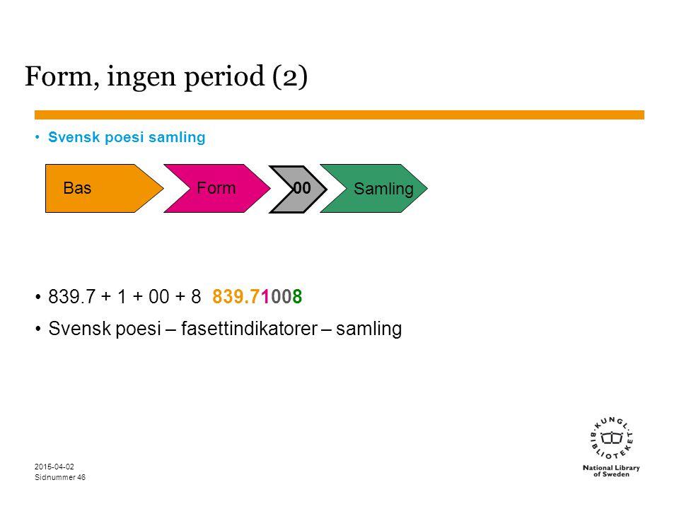 Sidnummer 2015-04-02 46 Form, ingen period (2) Svensk poesi samling 839.7 + 1 + 00 + 8 839.71008 Svensk poesi – fasettindikatorer – samling BasForm00