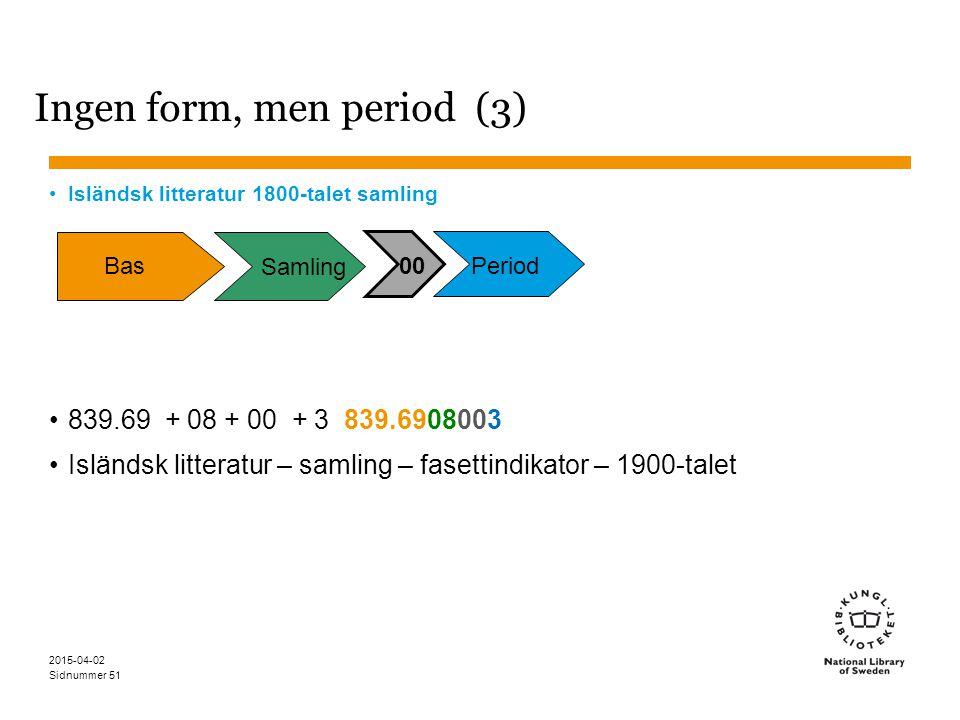 Sidnummer 2015-04-02 51 Ingen form, men period (3) Isländsk litteratur 1800-talet samling 839.69 + 08 + 00 + 3 839.6908003 Isländsk litteratur – samli