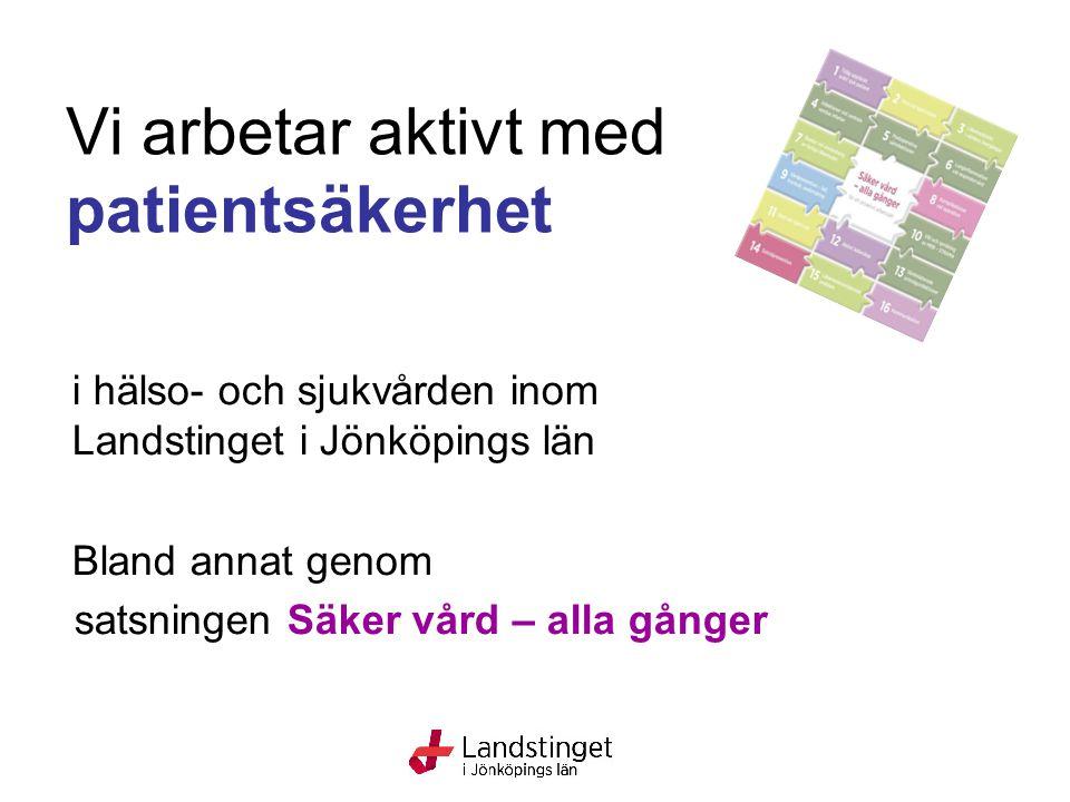 Vi arbetar aktivt med patientsäkerhet i hälso- och sjukvården inom Landstinget i Jönköpings län Bland annat genom satsningen Säker vård – alla gånger