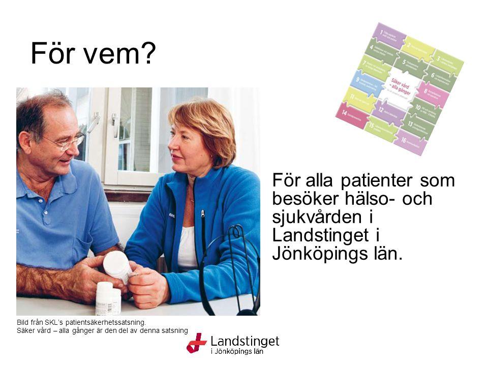 För vem? För alla patienter som besöker hälso- och sjukvården i Landstinget i Jönköpings län. Bild från SKL's patientsäkerhetssatsning. Säker vård – a
