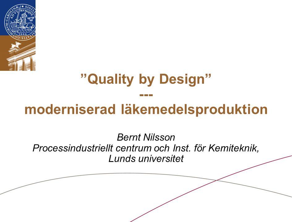 """""""Quality by Design"""" --- moderniserad läkemedelsproduktion Bernt Nilsson Processindustriellt centrum och Inst. för Kemiteknik, Lunds universitet"""