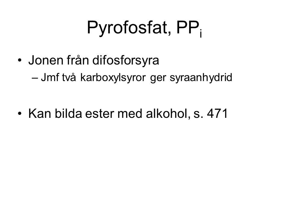 Pyrofosfat, PP i Jonen från difosforsyra –Jmf två karboxylsyror ger syraanhydrid Kan bilda ester med alkohol, s. 471