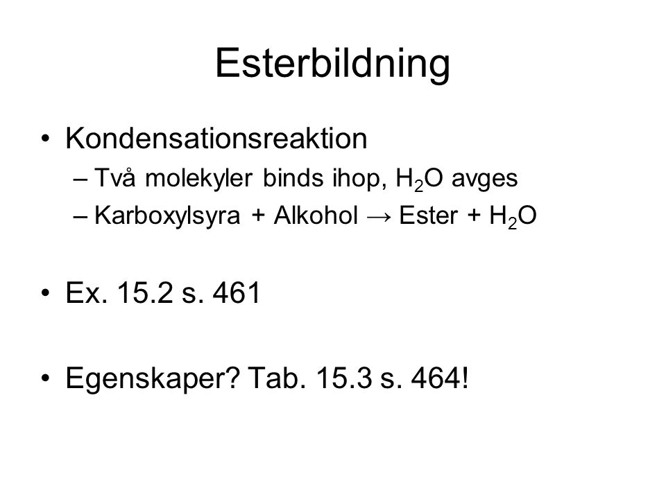 Esterbildning Kondensationsreaktion –Två molekyler binds ihop, H 2 O avges –Karboxylsyra + Alkohol → Ester + H 2 O Ex. 15.2 s. 461 Egenskaper? Tab. 15