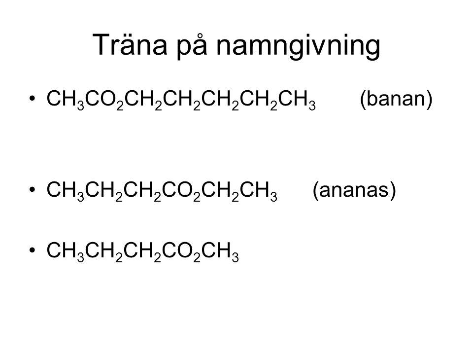Träna på namngivning CH 3 CO 2 CH 2 CH 2 CH 2 CH 2 CH 3 (banan) CH 3 CH 2 CH 2 CO 2 CH 2 CH 3 (ananas) CH 3 CH 2 CH 2 CO 2 CH 3