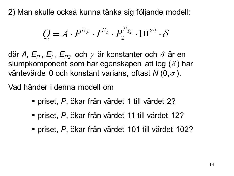 14 2) Man skulle också kunna tänka sig följande modell: där A, E P, E I, E P2 och  är konstanter och  är en slumpkomponent som har egenskapen att log (  ) har väntevärde 0 och konstant varians, oftast N (0,  ).