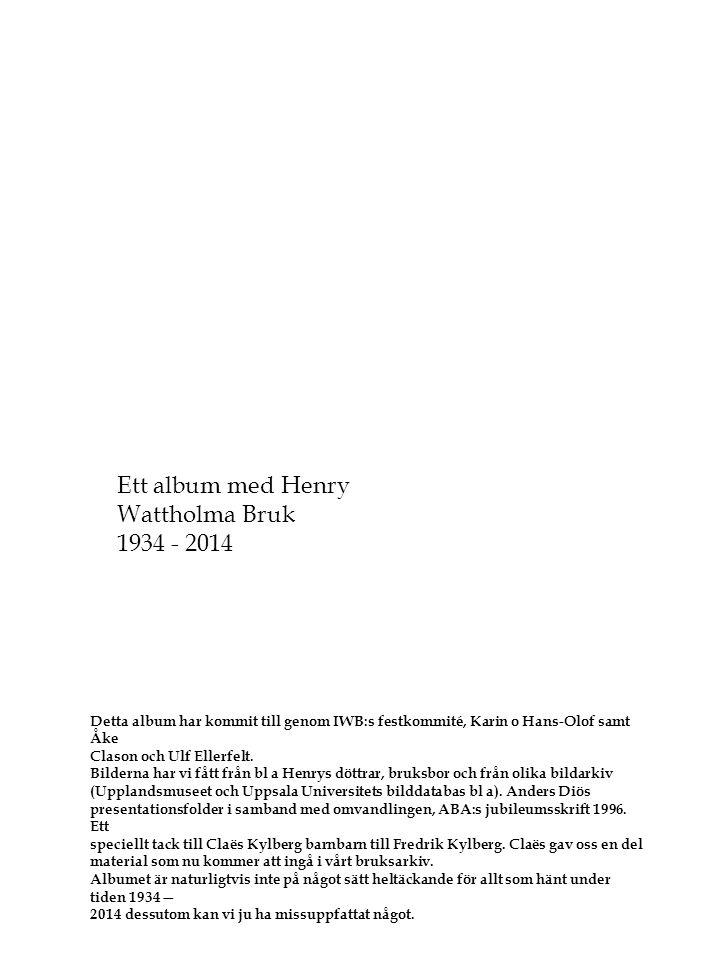 Click to edit Master subtitle style Henry Karlsson 80 år 20 jan 2014 Ett album med Henry Wattholma Bruk 1934 - 2014 Detta album har kommit till genom IWB:s festkommité, Karin o Hans-Olof samt Åke Clason och Ulf Ellerfelt.