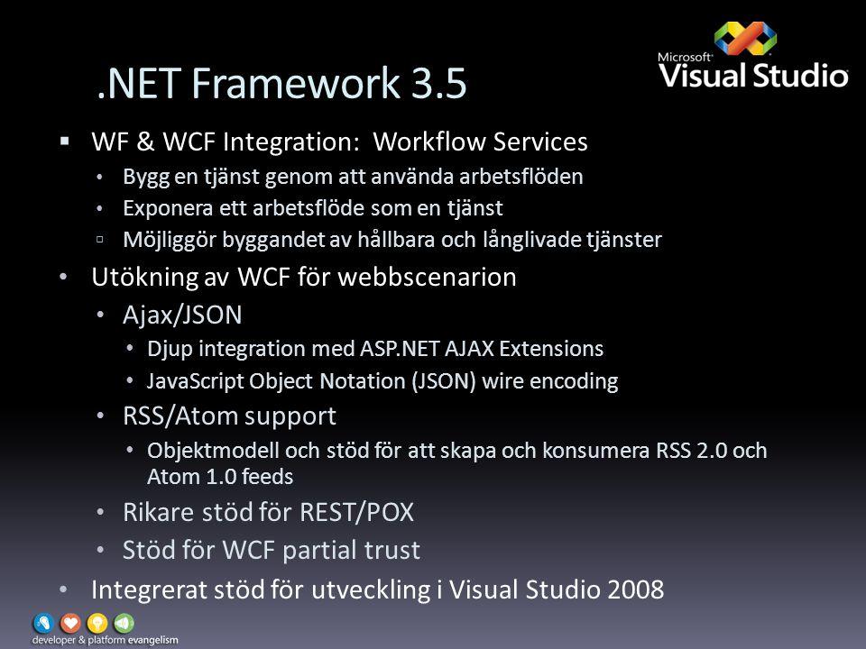.NET Framework 3.5  WF & WCF Integration: Workflow Services Bygg en tjänst genom att använda arbetsflöden Exponera ett arbetsflöde som en tjänst  Möjliggör byggandet av hållbara och långlivade tjänster Utökning av WCF för webbscenarion Ajax/JSON Djup integration med ASP.NET AJAX Extensions JavaScript Object Notation (JSON) wire encoding RSS/Atom support Objektmodell och stöd för att skapa och konsumera RSS 2.0 och Atom 1.0 feeds Rikare stöd för REST/POX Stöd för WCF partial trust Integrerat stöd för utveckling i Visual Studio 2008
