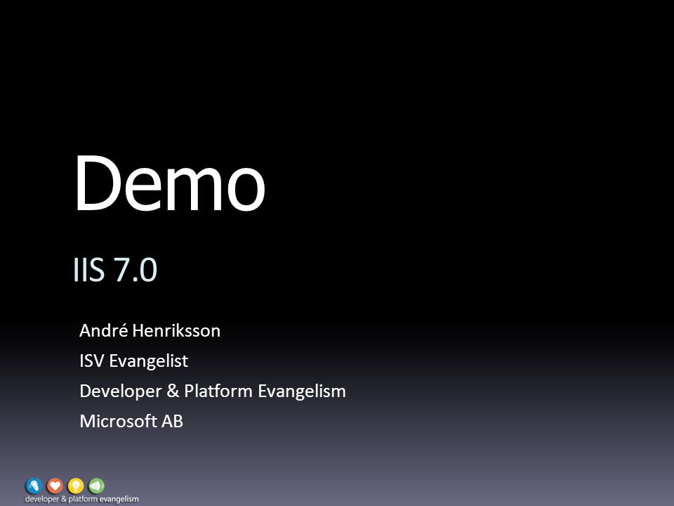 Demo IIS 7.0 André Henriksson ISV Evangelist Developer & Platform Evangelism Microsoft AB