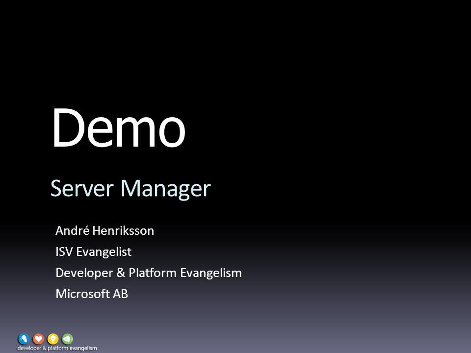Demo Server Manager André Henriksson ISV Evangelist Developer & Platform Evangelism Microsoft AB