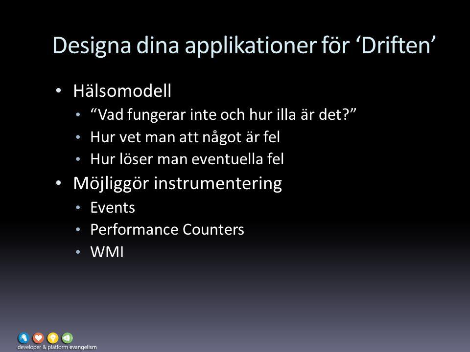 Designa dina applikationer för 'Driften' Hälsomodell Vad fungerar inte och hur illa är det Hur vet man att något är fel Hur löser man eventuella fel Möjliggör instrumentering Events Performance Counters WMI