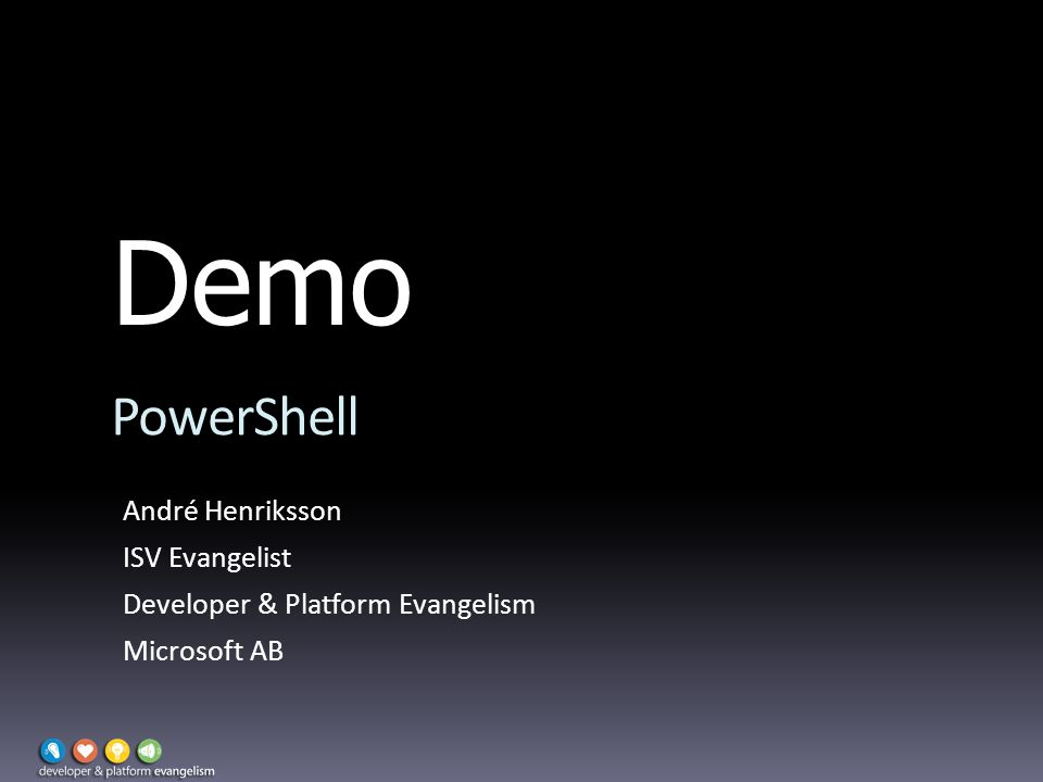 Demo PowerShell André Henriksson ISV Evangelist Developer & Platform Evangelism Microsoft AB