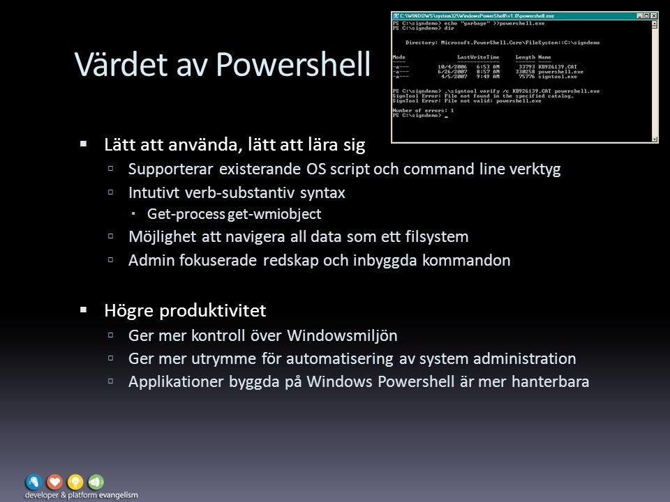 Värdet av Powershell  Lätt att använda, lätt att lära sig  Supporterar existerande OS script och command line verktyg  Intutivt verb-substantiv syntax  Get-process get-wmiobject  Möjlighet att navigera all data som ett filsystem  Admin fokuserade redskap och inbyggda kommandon  Högre produktivitet  Ger mer kontroll över Windowsmiljön  Ger mer utrymme för automatisering av system administration  Applikationer byggda på Windows Powershell är mer hanterbara