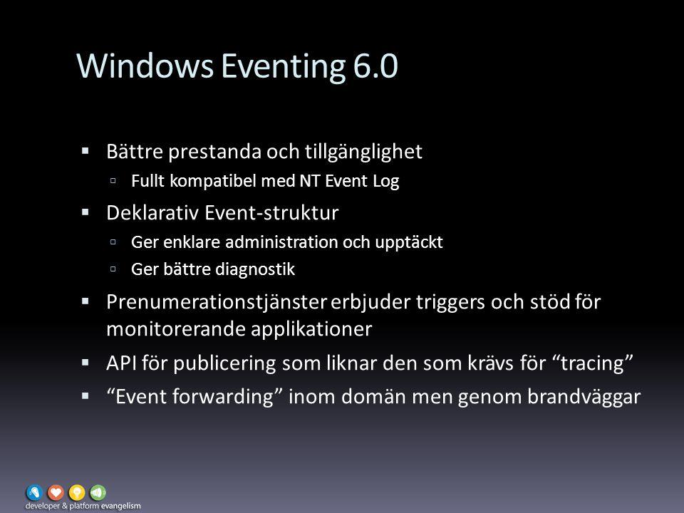 Windows Eventing 6.0  Bättre prestanda och tillgänglighet  Fullt kompatibel med NT Event Log  Deklarativ Event-struktur  Ger enklare administration och upptäckt  Ger bättre diagnostik  Prenumerationstjänster erbjuder triggers och stöd för monitorerande applikationer  API för publicering som liknar den som krävs för tracing  Event forwarding inom domän men genom brandväggar