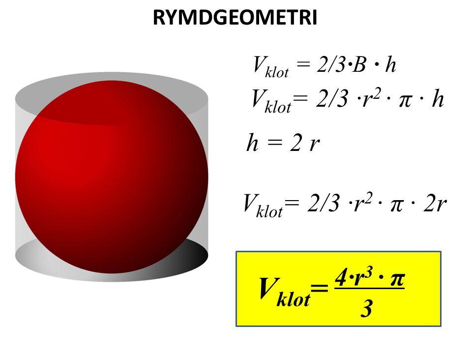 RYMDGEOMETRI V klot = 2/3·B · h V klot = 2/3 ·r 2 · π · h h = 2 r V klot = 2/3 ·r 2 · π · 2r 4·r 3 · π 3 V klot =