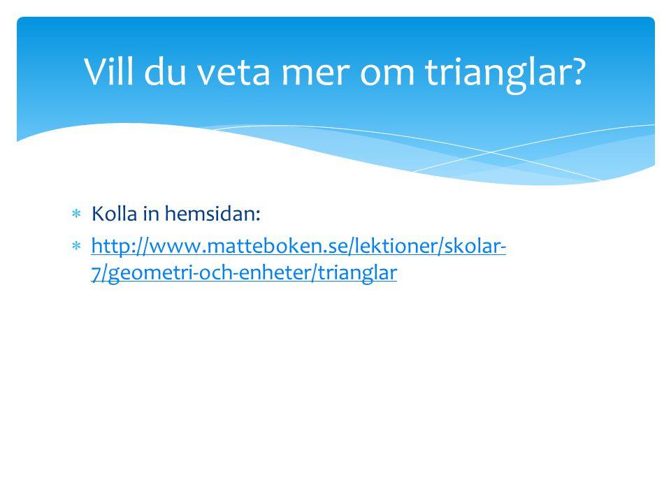  Kolla in hemsidan:  http://www.matteboken.se/lektioner/skolar- 7/geometri-och-enheter/trianglar http://www.matteboken.se/lektioner/skolar- 7/geomet