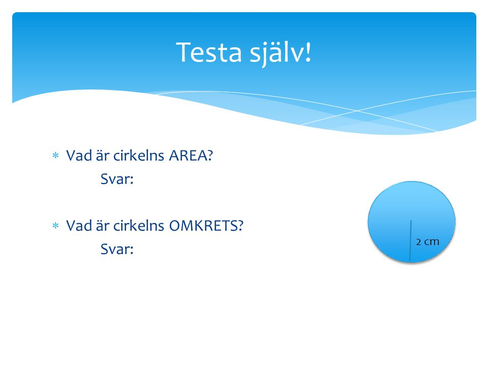  Vad är cirkelns AREA? Svar:  Vad är cirkelns OMKRETS? Svar: Testa själv! 2 cm