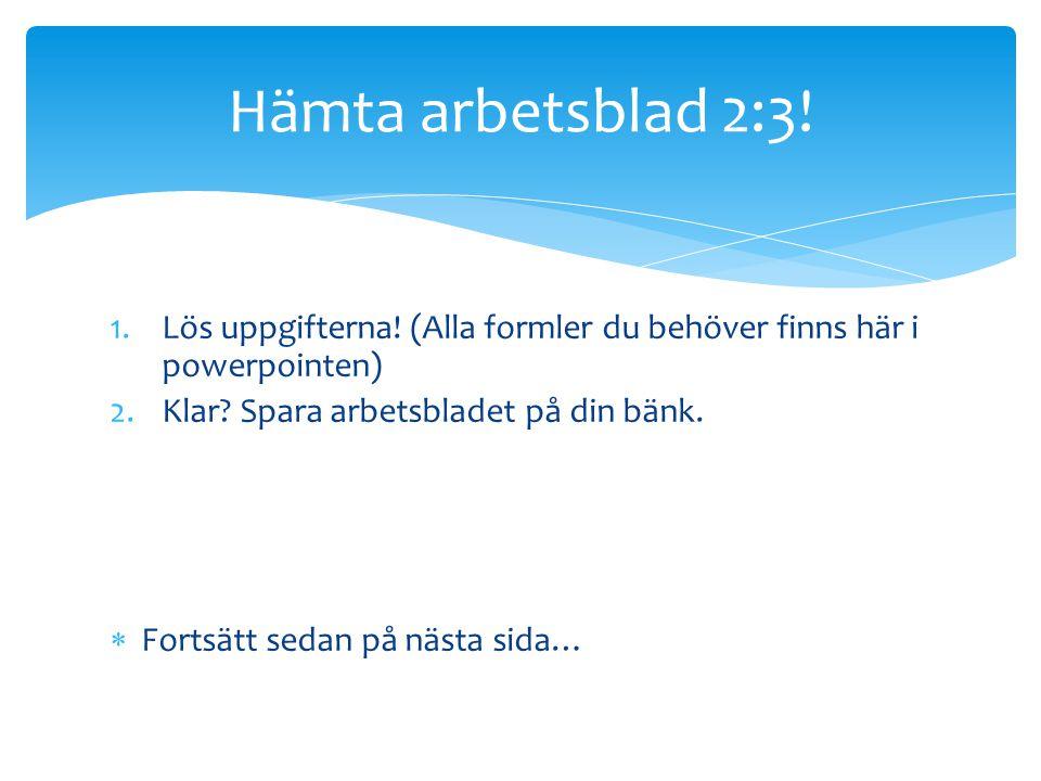 1.Lös uppgifterna! (Alla formler du behöver finns här i powerpointen) 2.Klar? Spara arbetsbladet på din bänk.  Fortsätt sedan på nästa sida… Hämta ar