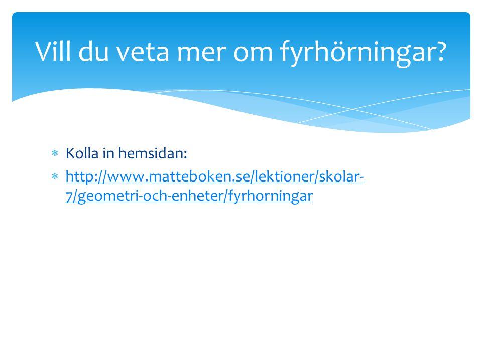  Kolla in hemsidan:  http://www.matteboken.se/lektioner/skolar- 7/geometri-och-enheter/fyrhorningar http://www.matteboken.se/lektioner/skolar- 7/geo