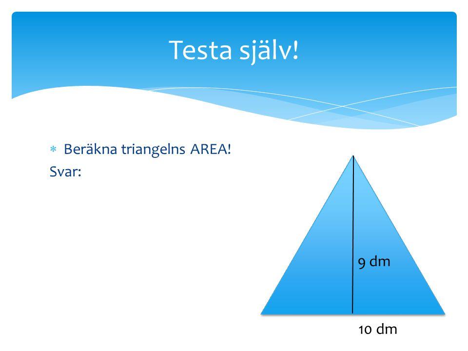  Beräkna triangelns AREA! Svar: Testa själv! 10 dm 9 dm