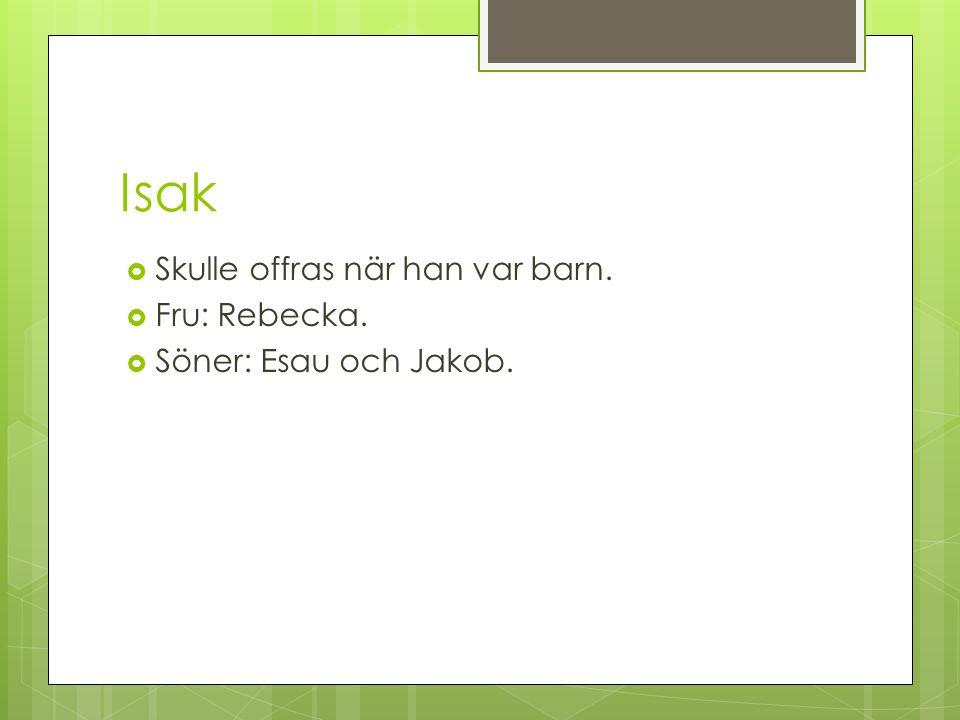 Isak  Skulle offras när han var barn.  Fru: Rebecka.  Söner: Esau och Jakob.