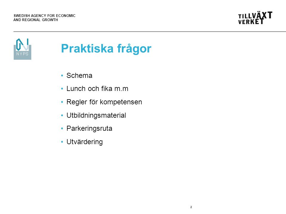 SWEDISH AGENCY FOR ECONOMIC AND REGIONAL GROWTH 2 Praktiska frågor Schema Lunch och fika m.m Regler för kompetensen Utbildningsmaterial Parkeringsruta
