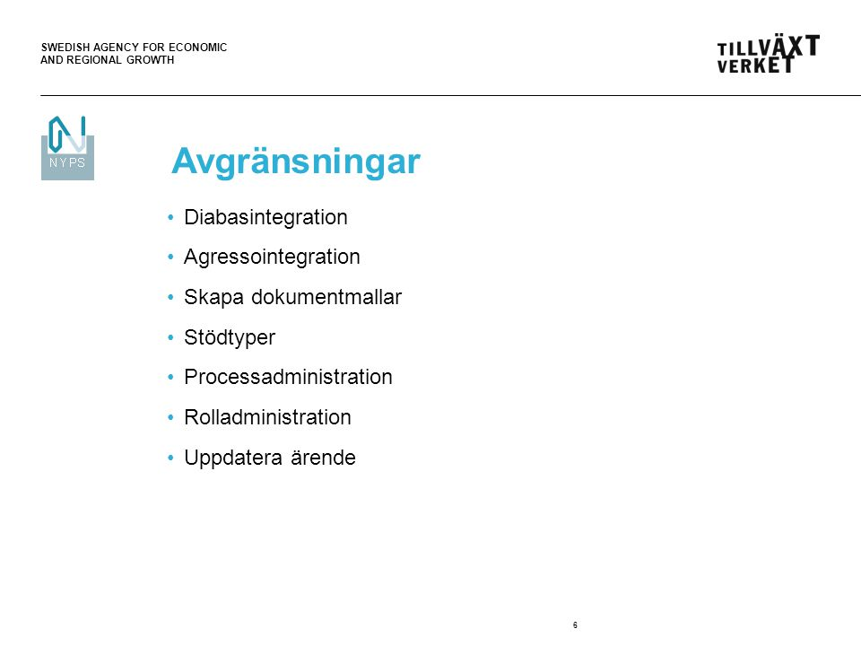 SWEDISH AGENCY FOR ECONOMIC AND REGIONAL GROWTH 6 Avgränsningar Diabasintegration Agressointegration Skapa dokumentmallar Stödtyper Processadministration Rolladministration Uppdatera ärende