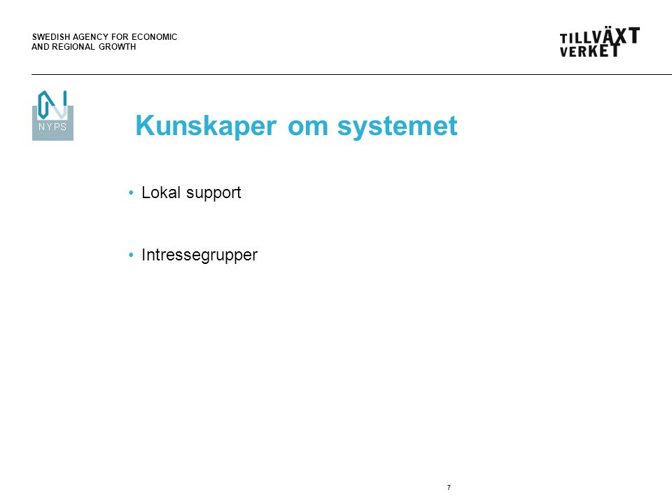 SWEDISH AGENCY FOR ECONOMIC AND REGIONAL GROWTH 7 Kunskaper om systemet Lokal support Intressegrupper