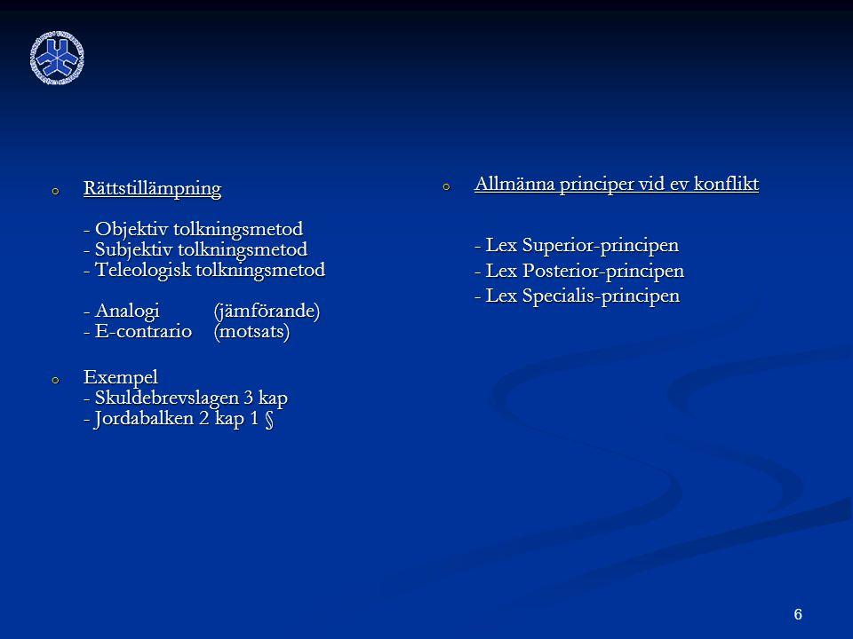 6 o Rättstillämpning - Objektiv tolkningsmetod - Subjektiv tolkningsmetod - Teleologisk tolkningsmetod - Analogi (jämförande) - E-contrario (motsats) o Exempel - Skuldebrevslagen 3 kap - Jordabalken 2 kap 1 § o Allmänna principer vid ev konflikt - Lex Superior-principen - Lex Posterior-principen - Lex Specialis-principen