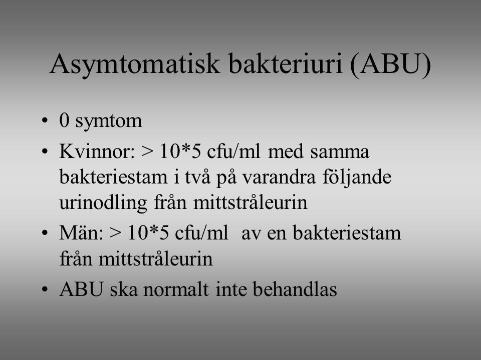 Asymtomatisk bakteriuri (ABU) 0 symtom Kvinnor: > 10*5 cfu/ml med samma bakteriestam i två på varandra följande urinodling från mittstråleurin Män: > 10*5 cfu/ml av en bakteriestam från mittstråleurin ABU ska normalt inte behandlas