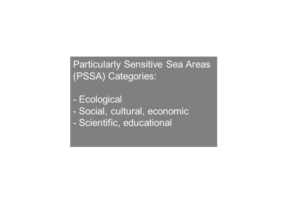 Particularly Sensitive Sea Areas (PSSA) Categories: - Ecological - Social, cultural, economic - Scientific, educational
