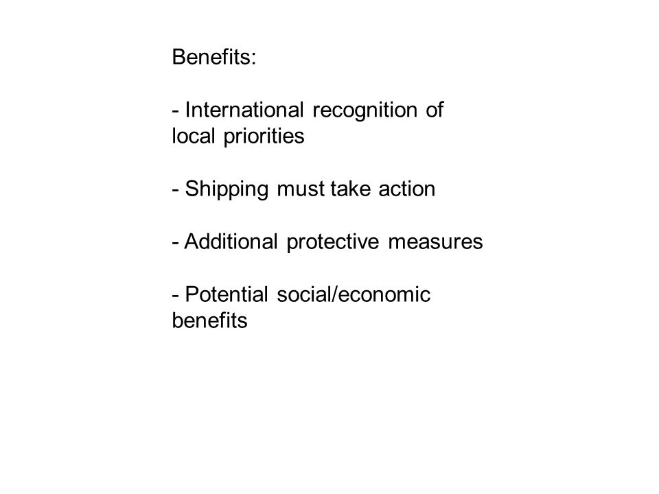 Benefits: - International recognition of local priorities - Shipping must take action - Additional protective measures - Potential social/economic benefits