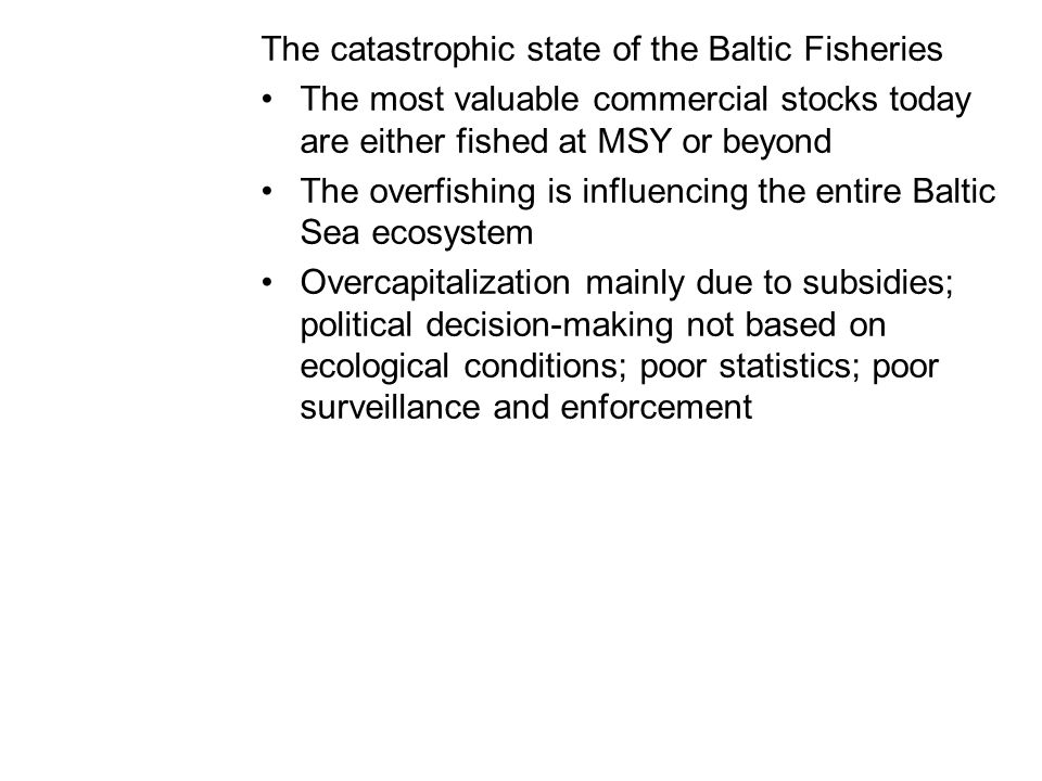 The catastrophic state of the Baltic Fisheries The most valuable commercial stocks today are either fished at MSY or beyond The overfishing is influencing the entire Baltic Sea ecosystem Overcapitalization mainly due to subsidies; political decision-making not based on ecological conditions; poor statistics; poor surveillance and enforcement