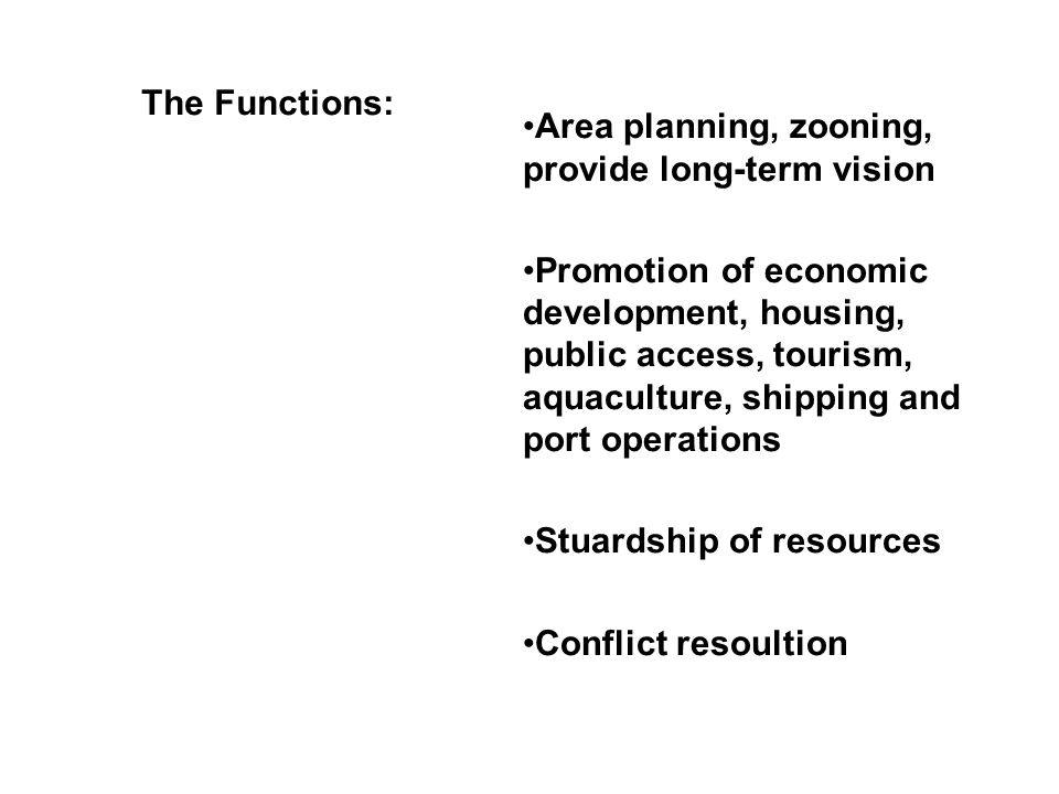 The Functions: Area planning, zooning, provide long-term vision Promotion of economic development, housing, public access, tourism, aquaculture, shipping and port operations Stuardship of resources Conflict resoultion