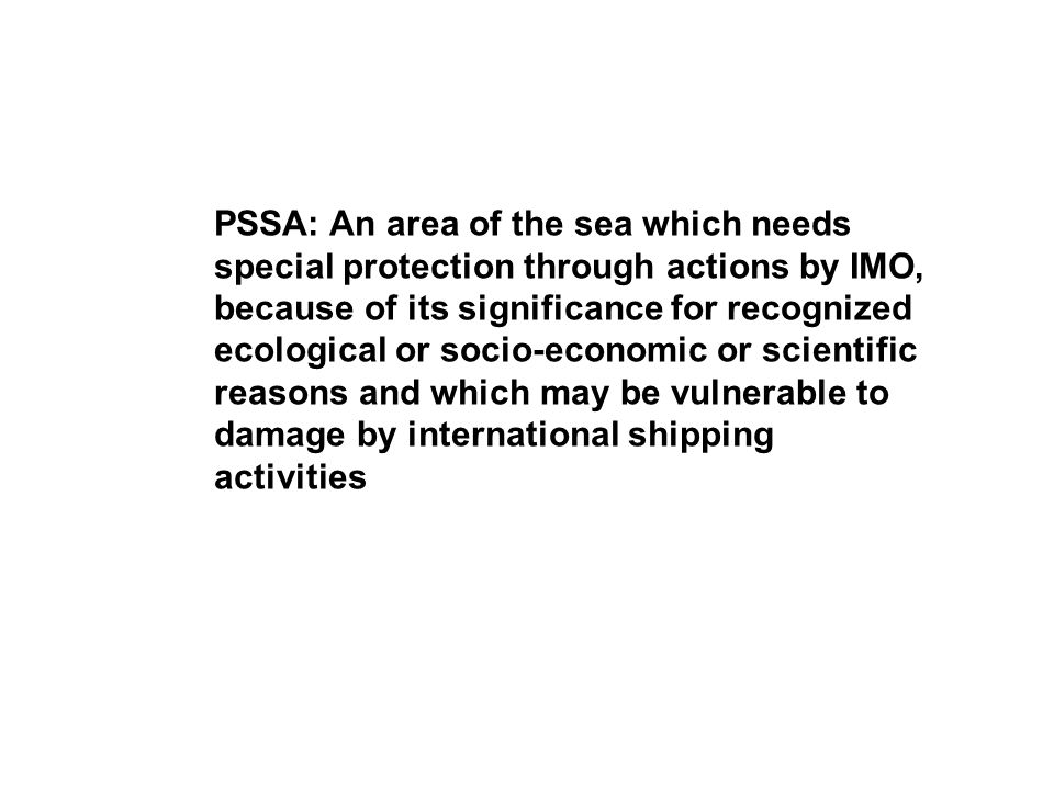 PSSA: An area of the sea which needs special protection through actions by IMO, because of its significance for recognized ecological or socio-economi